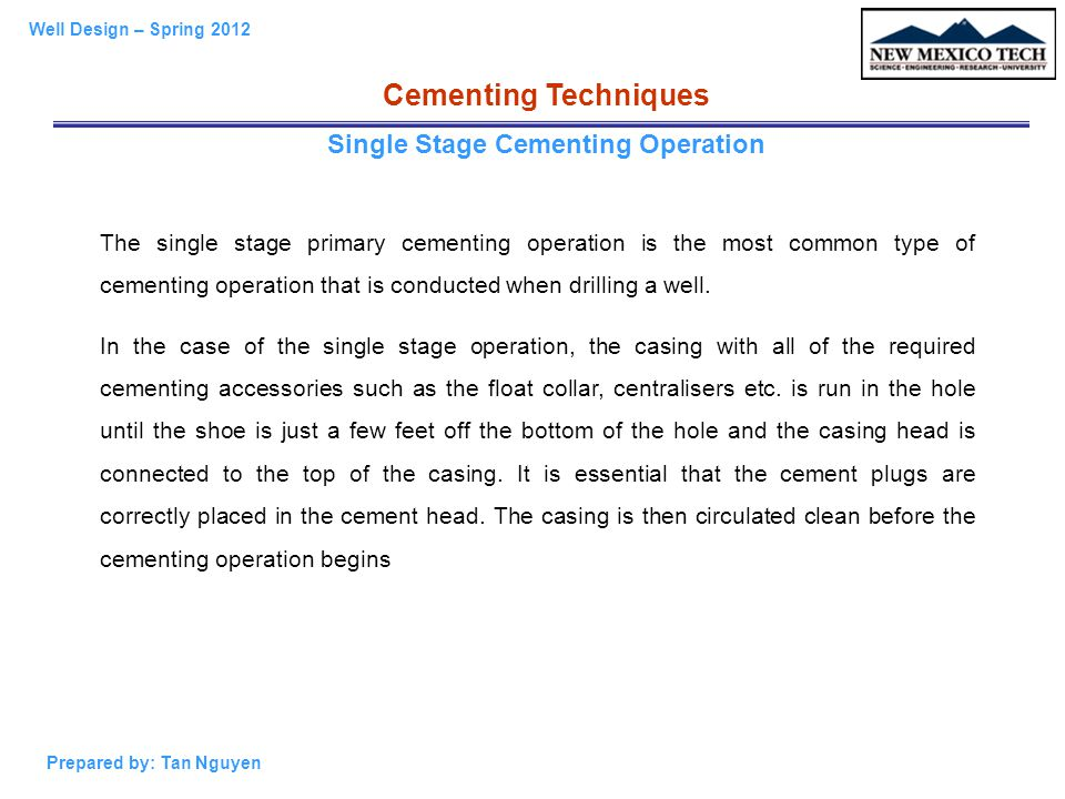 Well Design – Spring 2012 Prepared by: Tan Nguyen Cementing Techniques Single Stage Cementing Operation The single stage primary cementing operation i