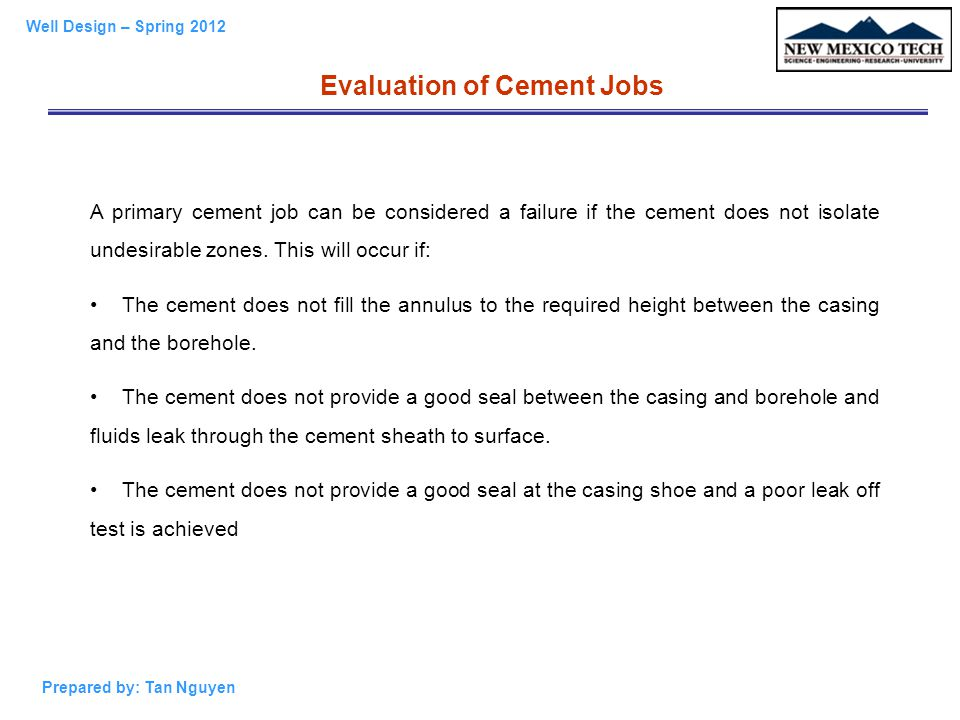Well Design – Spring 2012 Prepared by: Tan Nguyen Evaluation of Cement Jobs A primary cement job can be considered a failure if the cement does not is