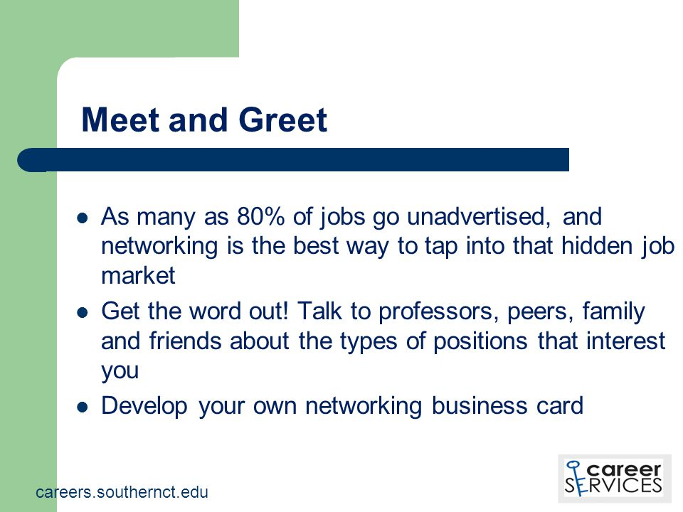 Meet and Greet As many as 80% of jobs go unadvertised, and networking is the best way to tap into that hidden job market Get the word out.
