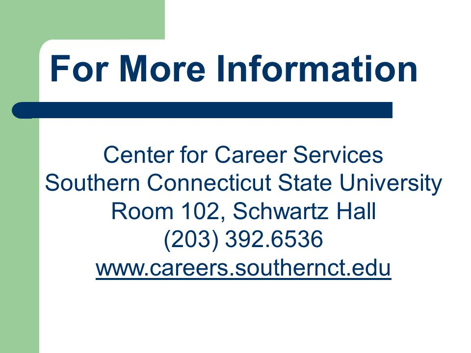 For More Information Center for Career Services Southern Connecticut State University Room 102, Schwartz Hall (203) 392.6536 www.careers.southernct.edu