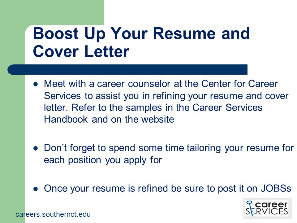 Boost Up Your Resume and Cover Letter Meet with a career counselor at the Center for Career Services to assist you in refining your resume and cover letter.