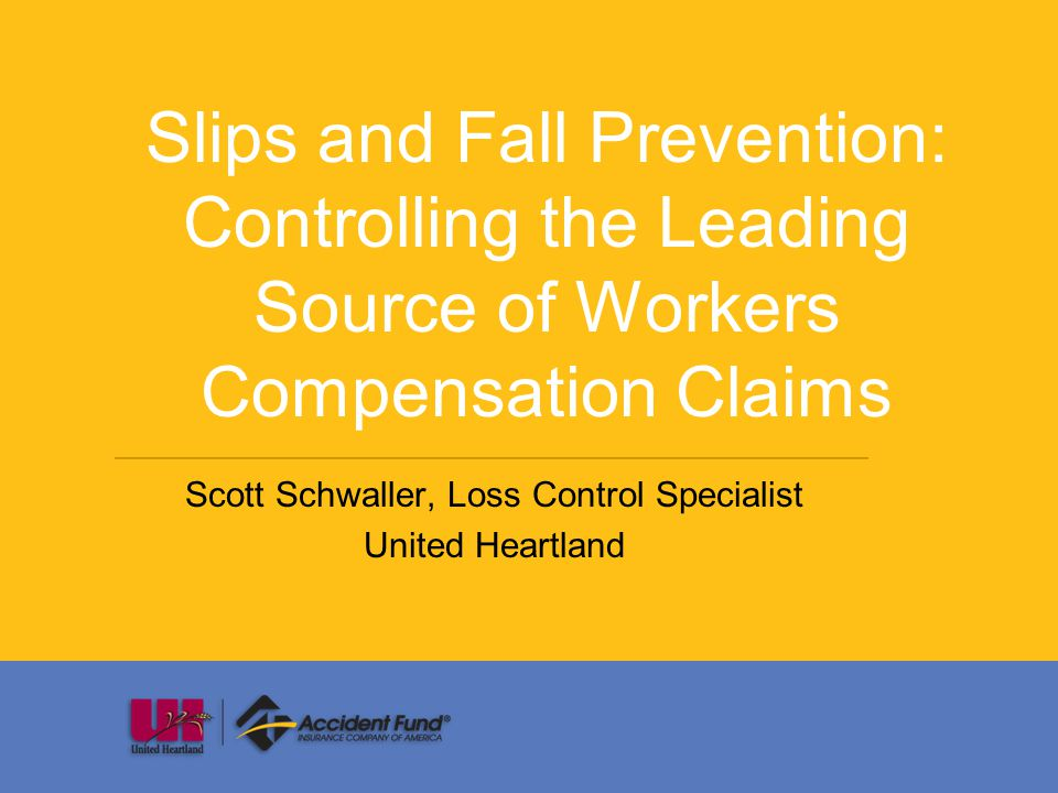 Slips and Fall Prevention: Controlling the Leading Source of Workers Compensation Claims Scott Schwaller, Loss Control Specialist United Heartland