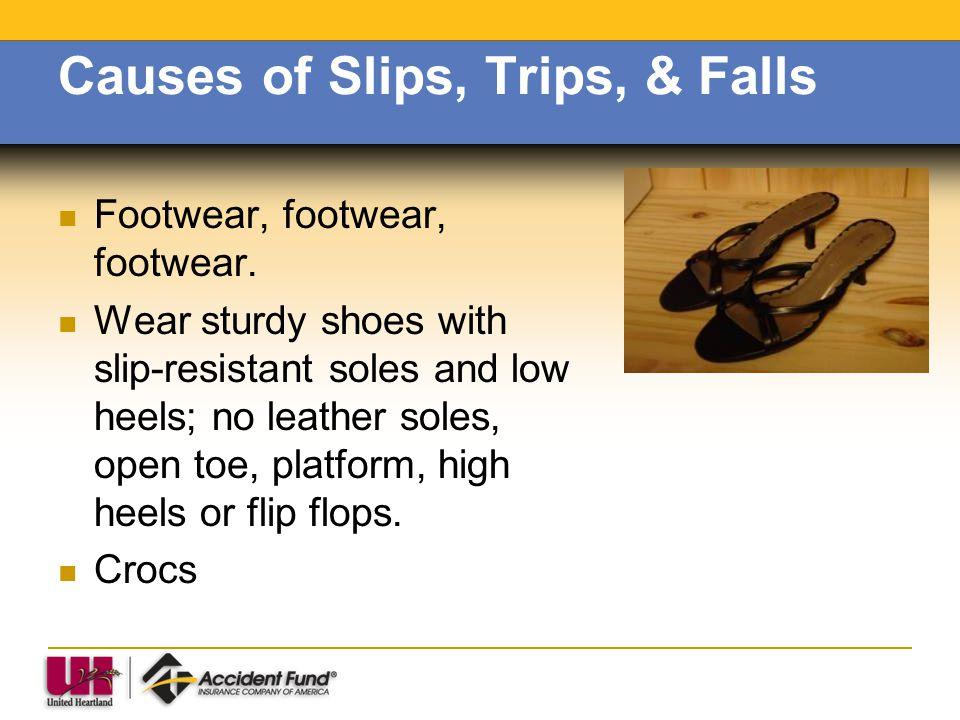 Causes of Slips, Trips, & Falls Footwear, footwear, footwear. Wear sturdy shoes with slip-resistant soles and low heels; no leather soles, open toe, p