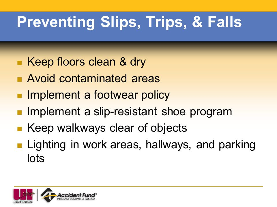 Preventing Slips, Trips, & Falls Keep floors clean & dry Avoid contaminated areas Implement a footwear policy Implement a slip-resistant shoe program