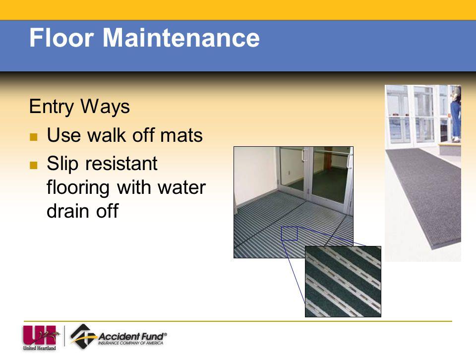 Floor Maintenance Entry Ways Use walk off mats Slip resistant flooring with water drain off