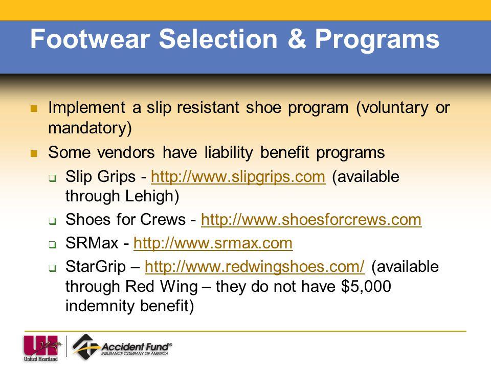 Footwear Selection & Programs Implement a slip resistant shoe program (voluntary or mandatory) Some vendors have liability benefit programs Slip Grips