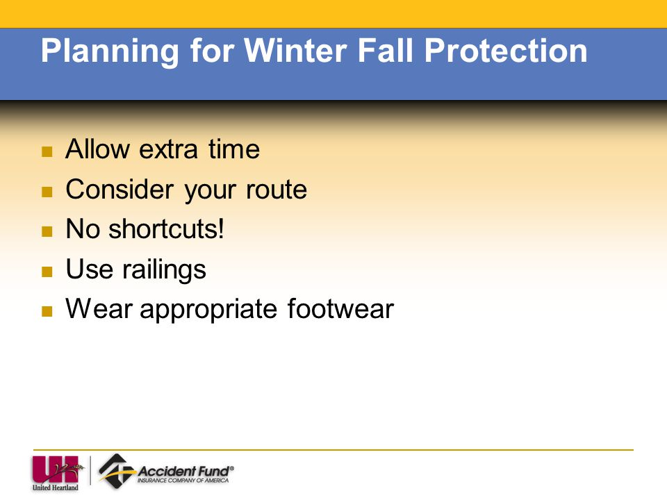 Planning for Winter Fall Protection Allow extra time Consider your route No shortcuts! Use railings Wear appropriate footwear