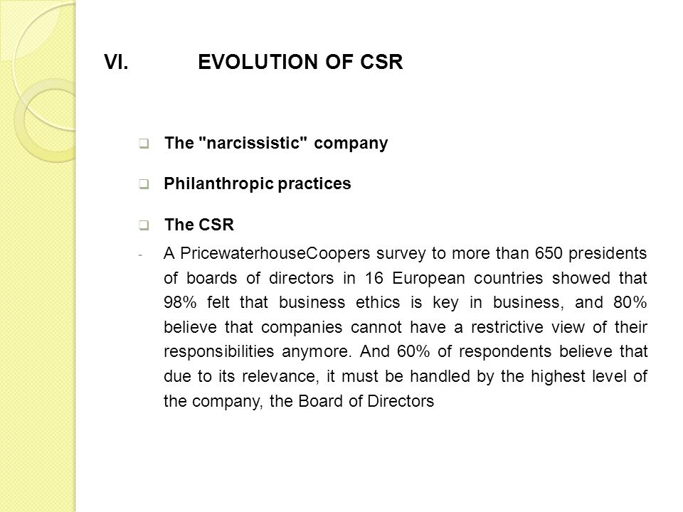 The narcissistic company Philanthropic practices The CSR - A PricewaterhouseCoopers survey to more than 650 presidents of boards of directors in 16 European countries showed that 98% felt that business ethics is key in business, and 80% believe that companies cannot have a restrictive view of their responsibilities anymore.