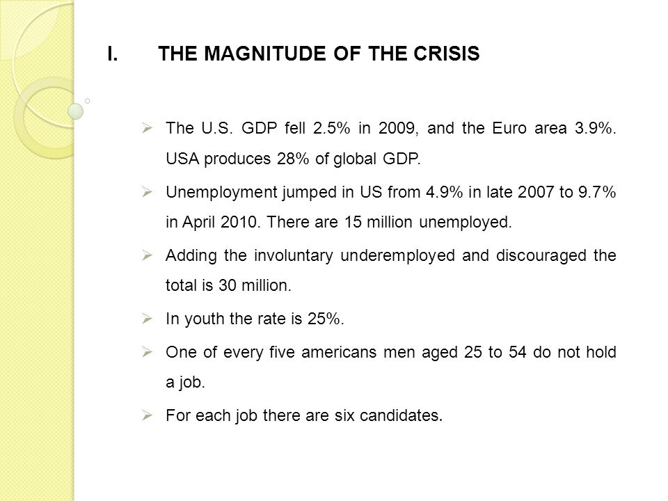 I.THE MAGNITUDE OF THE CRISIS The U.S. GDP fell 2.5% in 2009, and the Euro area 3.9%. USA produces 28% of global GDP. Unemployment jumped in US from 4