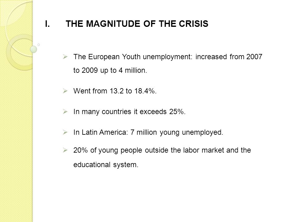 I.THE MAGNITUDE OF THE CRISIS The European Youth unemployment: increased from 2007 to 2009 up to 4 million. Went from 13.2 to 18.4%. In many countries