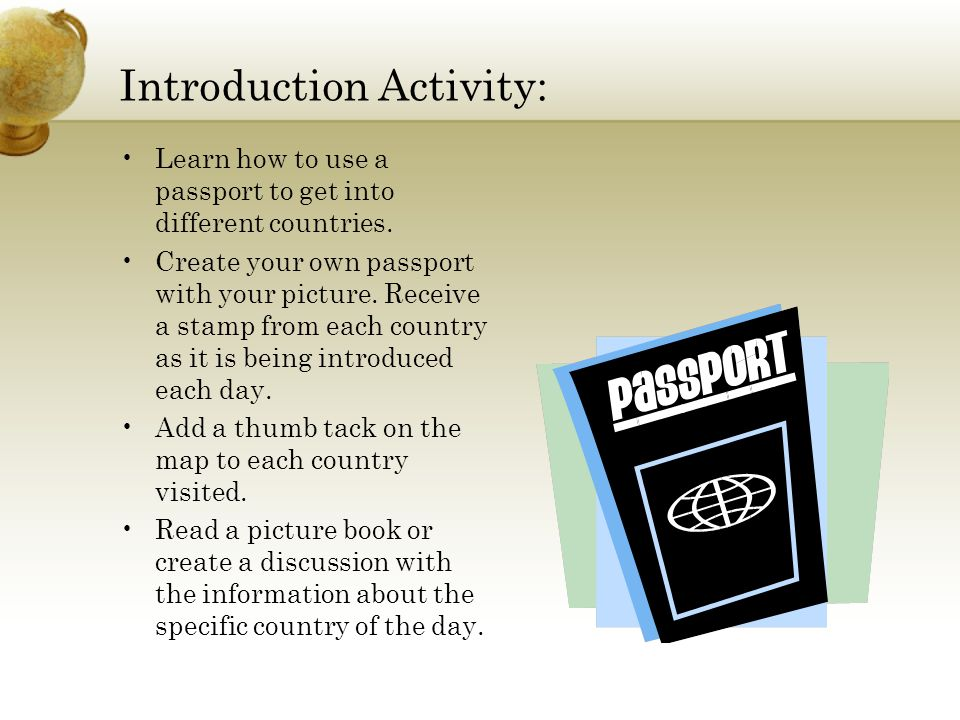 Introduction Activity: Learn how to use a passport to get into different countries. Create your own passport with your picture. Receive a stamp from e