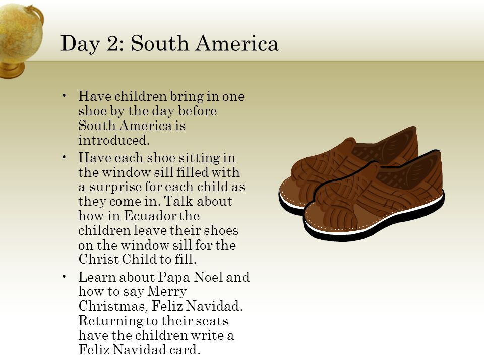 Day 2: South America Have children bring in one shoe by the day before South America is introduced. Have each shoe sitting in the window sill filled w