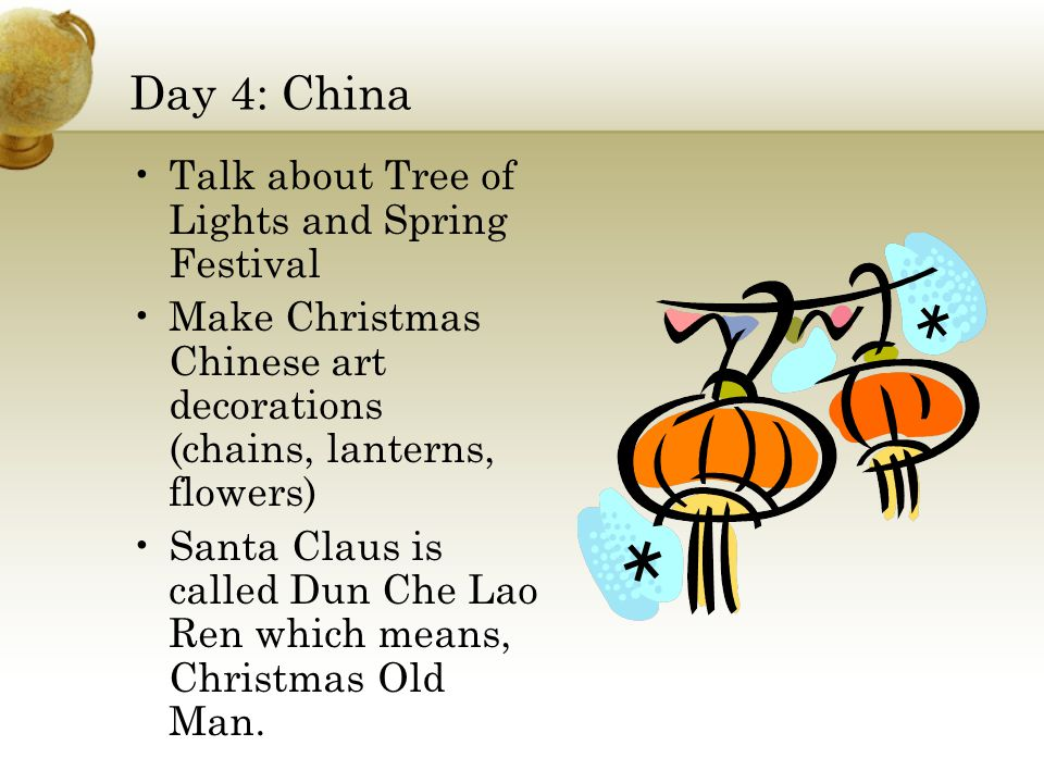 Day 4: China Talk about Tree of Lights and Spring Festival Make Christmas Chinese art decorations (chains, lanterns, flowers) Santa Claus is called Dun Che Lao Ren which means, Christmas Old Man.