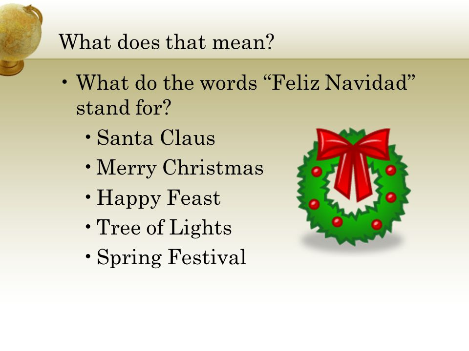 What does that mean? What do the words Feliz Navidad stand for? Santa Claus Merry Christmas Happy Feast Tree of Lights Spring Festival