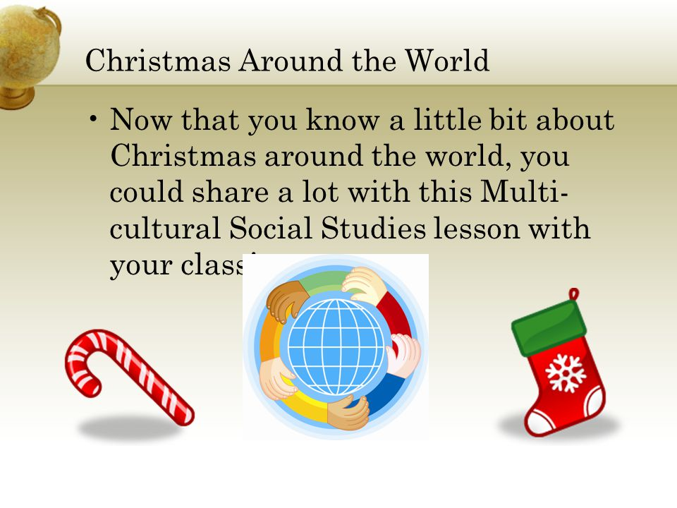 Christmas Around the World Now that you know a little bit about Christmas around the world, you could share a lot with this Multi- cultural Social Stu