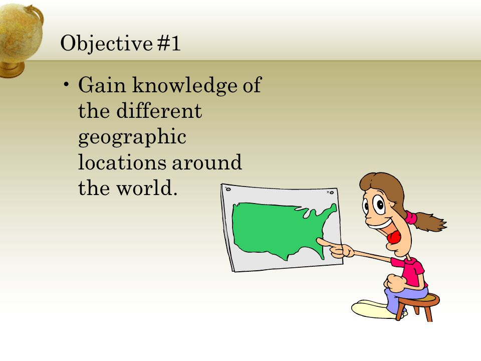 Objective #1 Gain knowledge of the different geographic locations around the world.