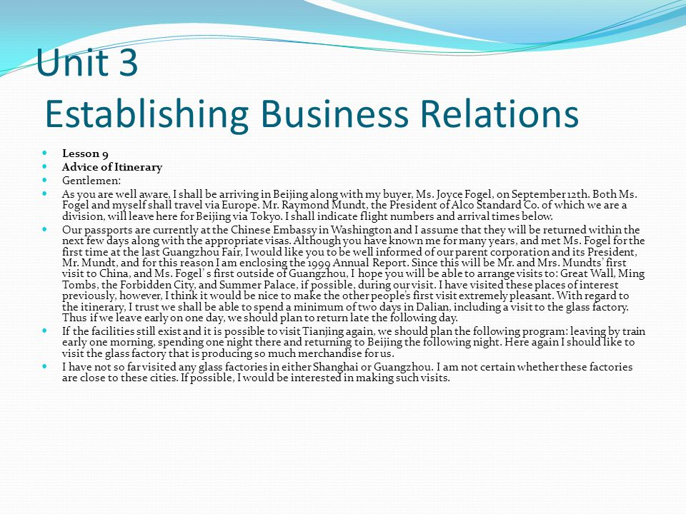 Unit 3 Establishing Business Relations Lesson 9 Advice of Itinerary Gentlemen: As you are well aware, I shall be arriving in Beijing along with my buyer, Ms.