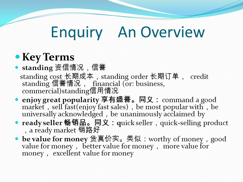 Enquiry An Overview Key Terms standing standing cost standing order credit standing financial (or: business, commercial)standing enjoy great popularity command a good market sell fast(enjoy fast sales) be most popular with be universally acknowledged be unanimously acclaimed by ready seller quick seller quick-selling product a ready market be value for money worthy of money good value for money better value for money more value for money excellent value for money