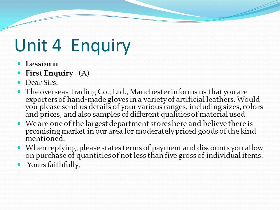 Unit 4 Enquiry Lesson 11 First Enquiry (A) Dear Sirs, The overseas Trading Co., Ltd., Manchester informs us that you are exporters of hand-made gloves in a variety of artificial leathers.