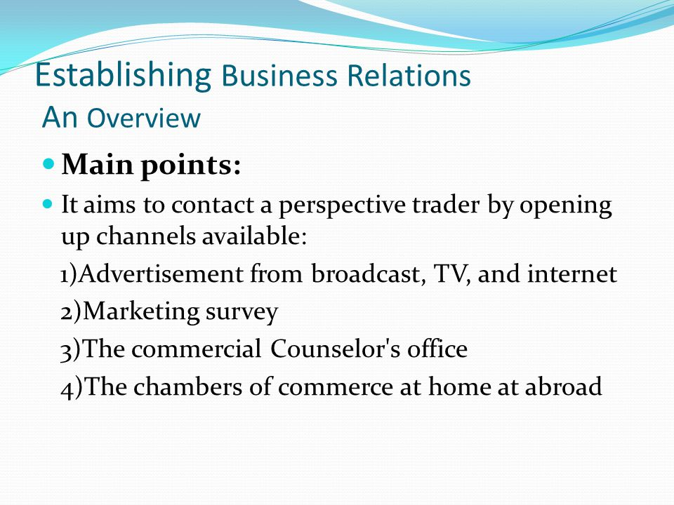 Establishing Business Relations An Overview Methodology Convey positive message Structure 1)Thank you for your correspondent dated… 2)We have done something as you told us… 3)We wish further cooperation would go on…