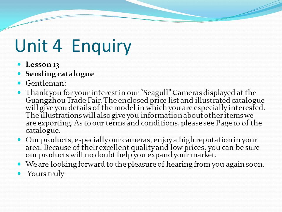 Unit 4 Enquiry Lesson 13 Sending catalogue Gentleman: Thank you for your interest in our Seagull Cameras displayed at the Guangzhou Trade Fair.