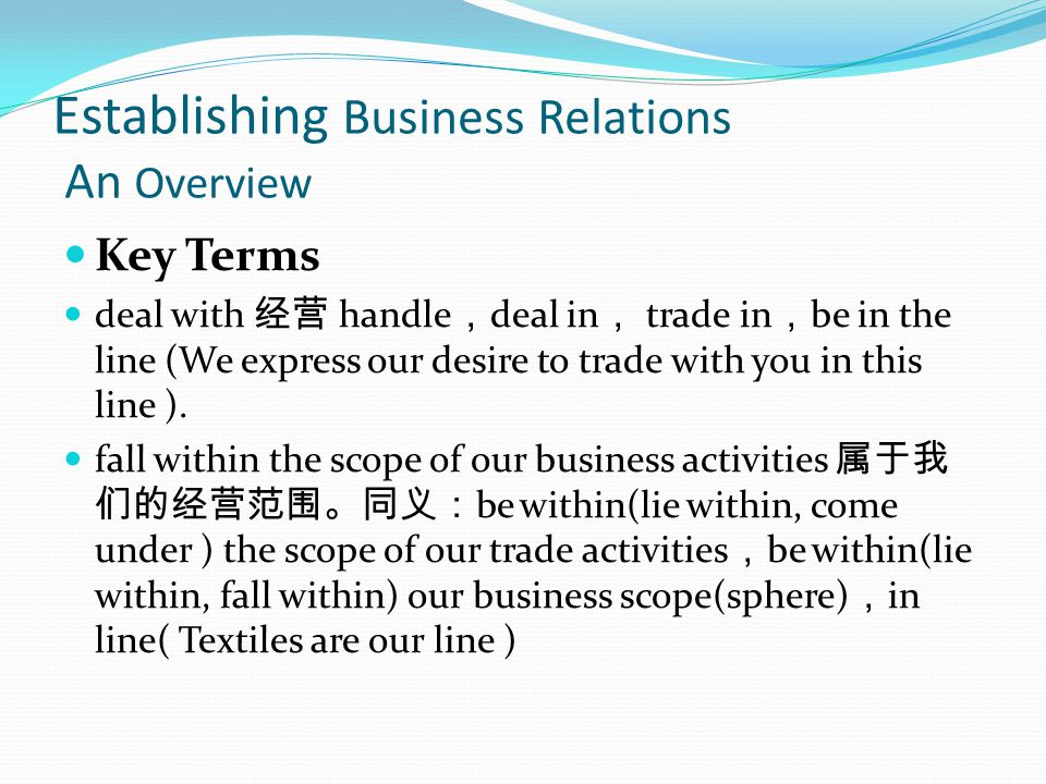Establishing Business Relations An Overview Key Terms deal with handle deal in trade in be in the line (We express our desire to trade with you in this line ).