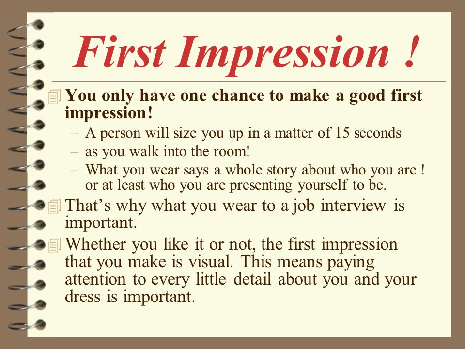 4 You only have one chance to make a good first impression! –A person will size you up in a matter of 15 seconds –as you walk into the room! –What you