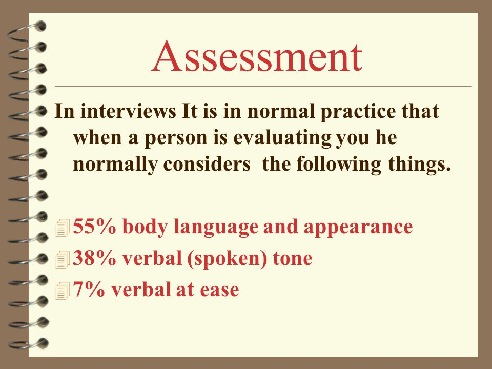 In interviews It is in normal practice that when a person is evaluating you he normally considers the following things. 4 55% body language and appear