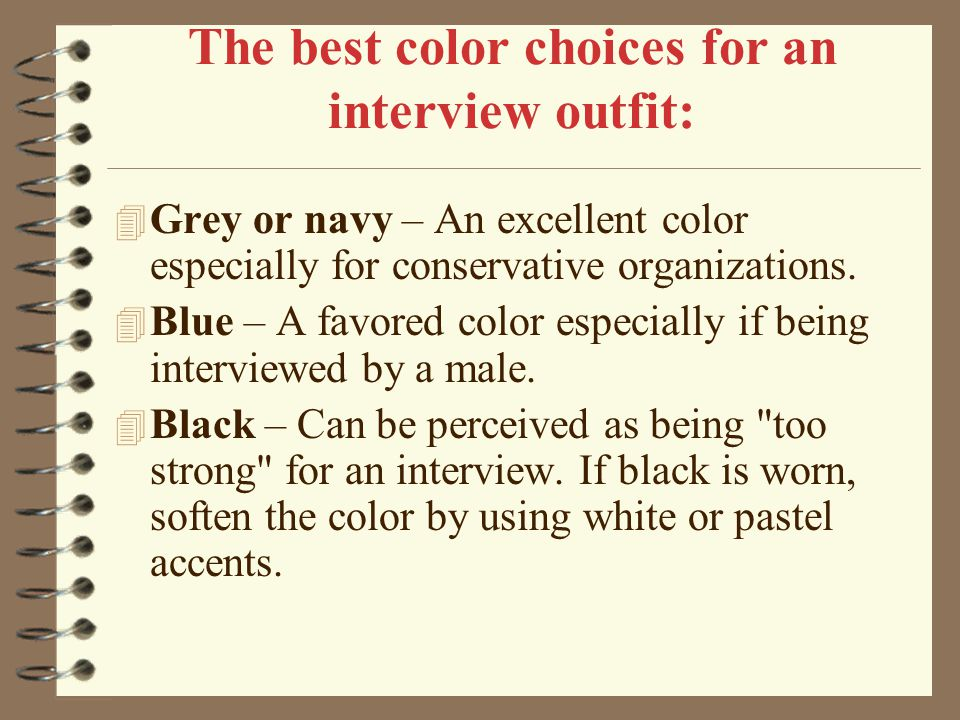 The best color choices for an interview outfit: 4 Grey or navy – An excellent color especially for conservative organizations. 4 Blue – A favored colo
