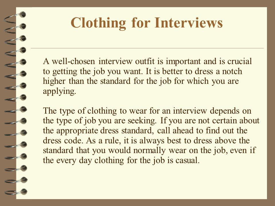 Clothing for Interviews A well-chosen interview outfit is important and is crucial to getting the job you want. It is better to dress a notch higher t