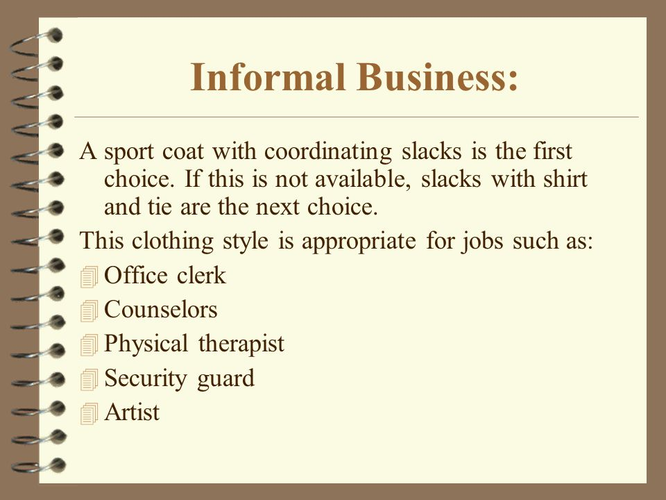 Informal Business: A sport coat with coordinating slacks is the first choice. If this is not available, slacks with shirt and tie are the next choice.