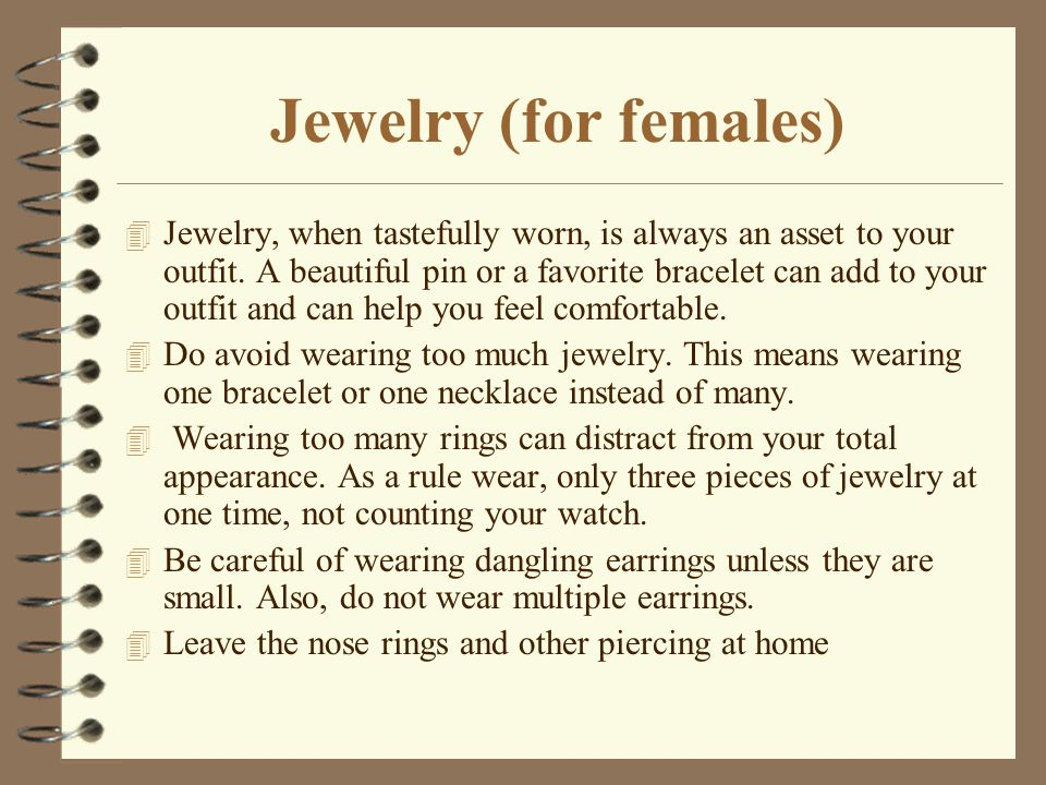 Jewelry (for females) 4 Jewelry, when tastefully worn, is always an asset to your outfit. A beautiful pin or a favorite bracelet can add to your outfi