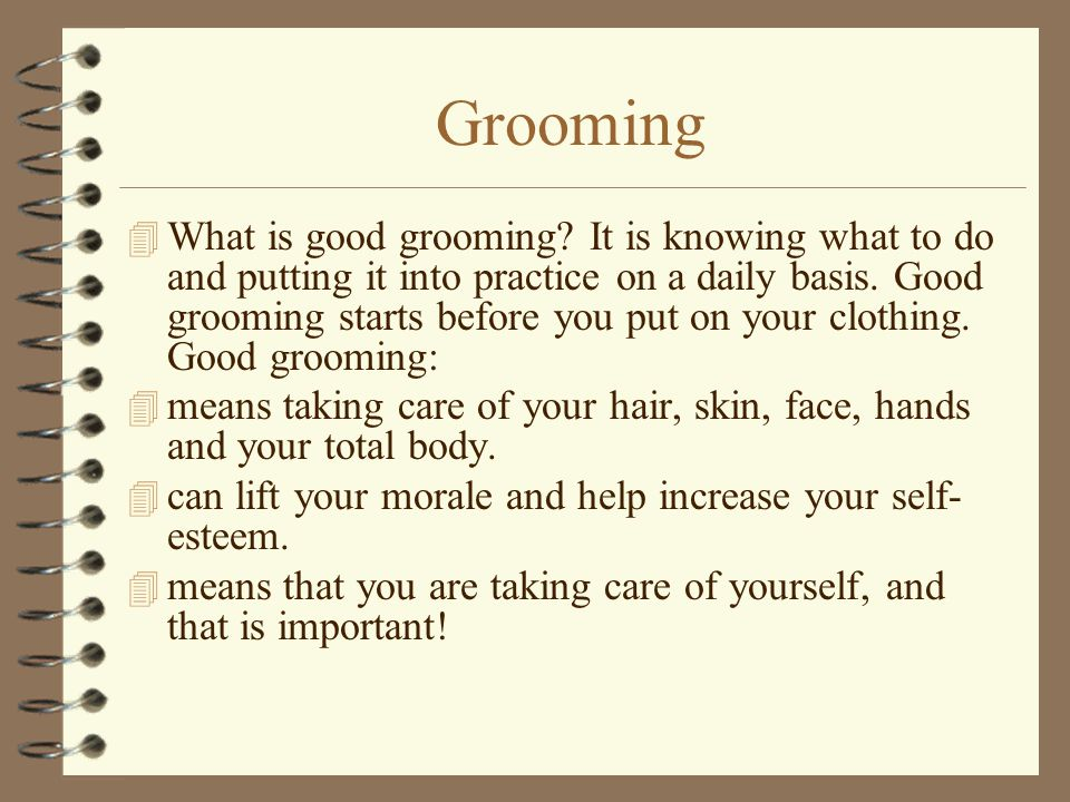 Grooming 4 What is good grooming? It is knowing what to do and putting it into practice on a daily basis. Good grooming starts before you put on your
