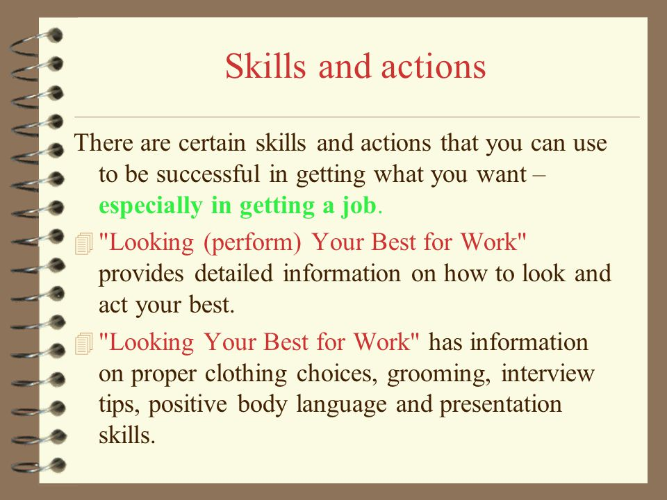 Skills and actions There are certain skills and actions that you can use to be successful in getting what you want – especially in getting a job. 4