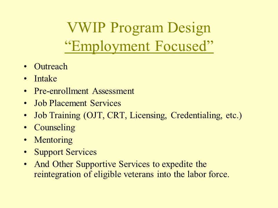 VWIP Program Design Employment Focused Outreach Intake Pre-enrollment Assessment Job Placement Services Job Training (OJT, CRT, Licensing, Credentialing, etc.) Counseling Mentoring Support Services And Other Supportive Services to expedite the reintegration of eligible veterans into the labor force.