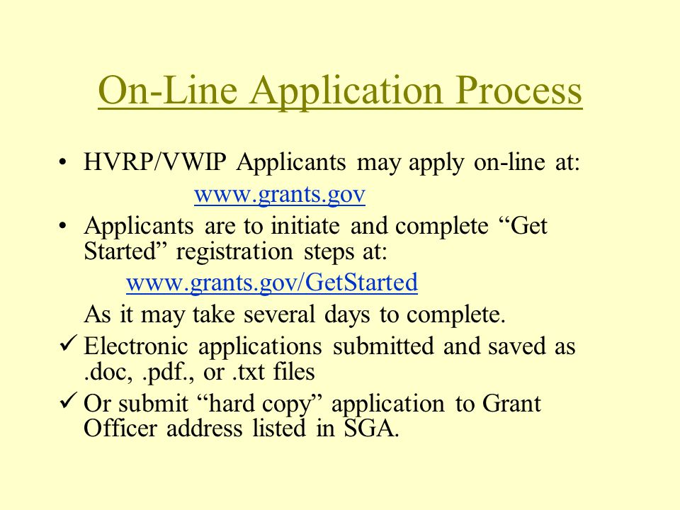 On-Line Application Process HVRP/VWIP Applicants may apply on-line at: www.grants.gov Applicants are to initiate and complete Get Started registration steps at: www.grants.gov/GetStarted As it may take several days to complete.