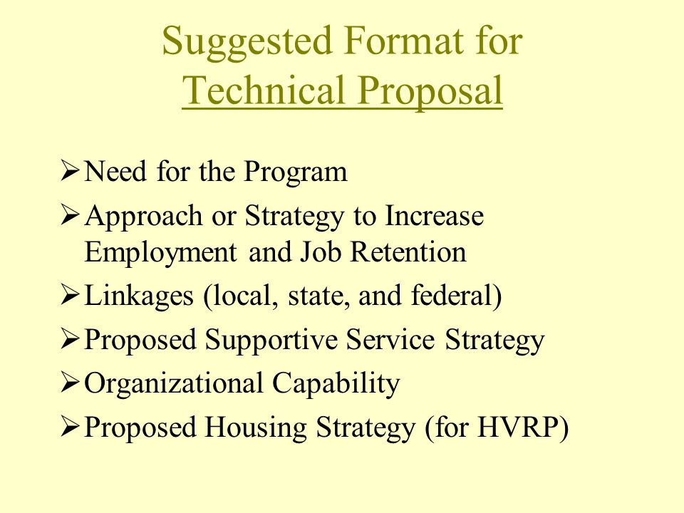 Suggested Format for Technical Proposal Need for the Program Approach or Strategy to Increase Employment and Job Retention Linkages (local, state, and federal) Proposed Supportive Service Strategy Organizational Capability Proposed Housing Strategy (for HVRP)