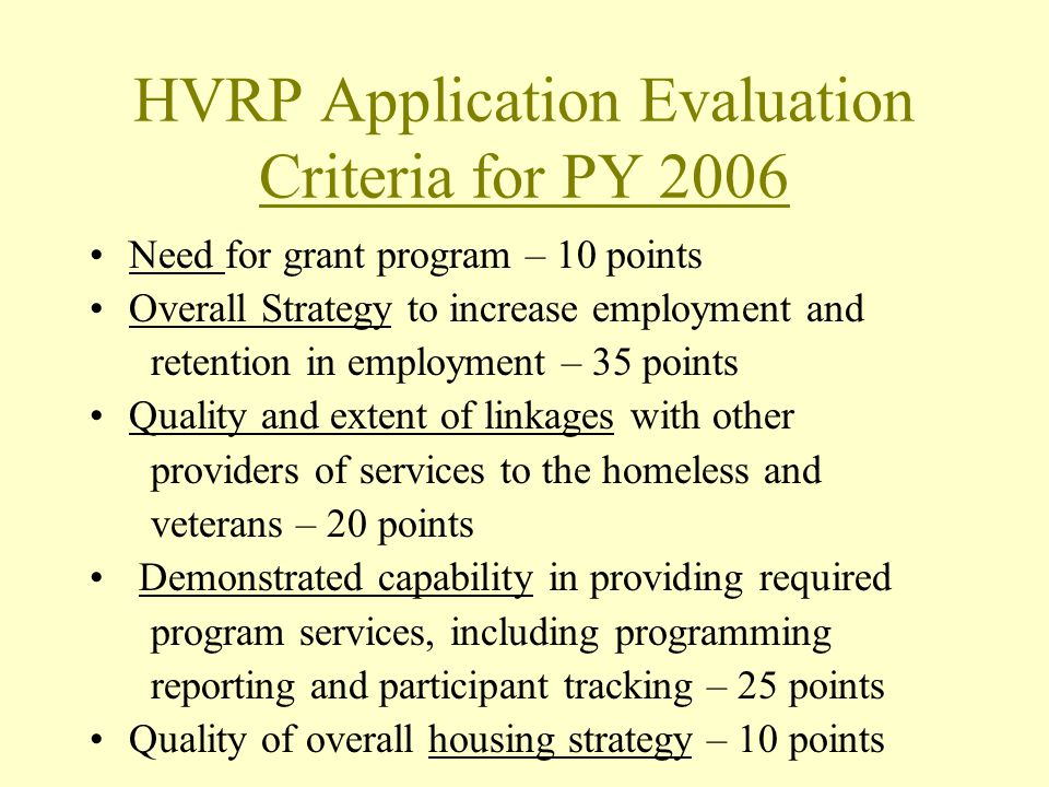 HVRP Application Evaluation Criteria for PY 2006 Need for grant program – 10 points Overall Strategy to increase employment and retention in employment – 35 points Quality and extent of linkages with other providers of services to the homeless and veterans – 20 points Demonstrated capability in providing required program services, including programming reporting and participant tracking – 25 points Quality of overall housing strategy – 10 points