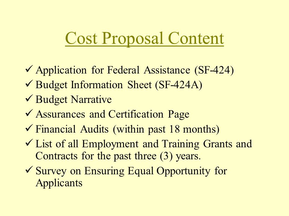 Cost Proposal Content Application for Federal Assistance (SF-424) Budget Information Sheet (SF-424A) Budget Narrative Assurances and Certification Page Financial Audits (within past 18 months) List of all Employment and Training Grants and Contracts for the past three (3) years.