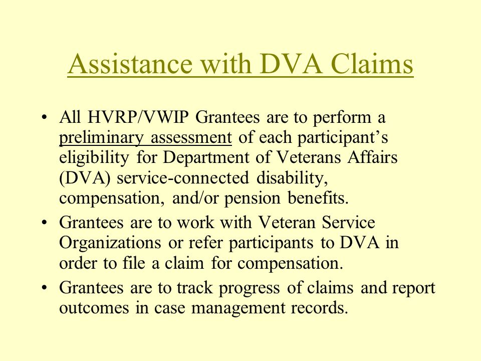 Assistance with DVA Claims All HVRP/VWIP Grantees are to perform a preliminary assessment of each participants eligibility for Department of Veterans Affairs (DVA) service-connected disability, compensation, and/or pension benefits.