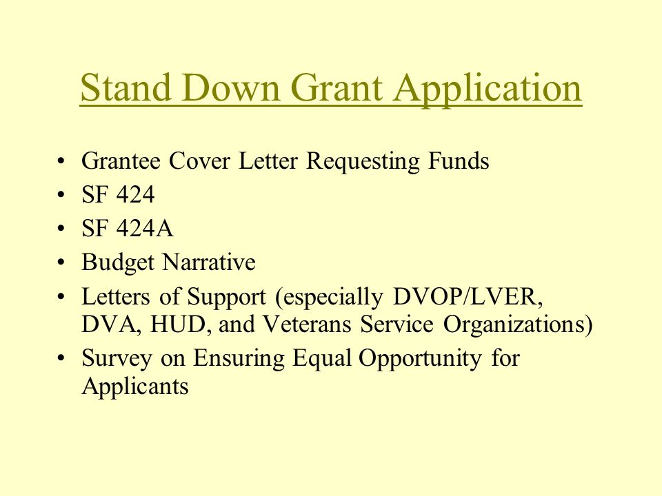 Stand Down Grant Application Grantee Cover Letter Requesting Funds SF 424 SF 424A Budget Narrative Letters of Support (especially DVOP/LVER, DVA, HUD, and Veterans Service Organizations) Survey on Ensuring Equal Opportunity for Applicants