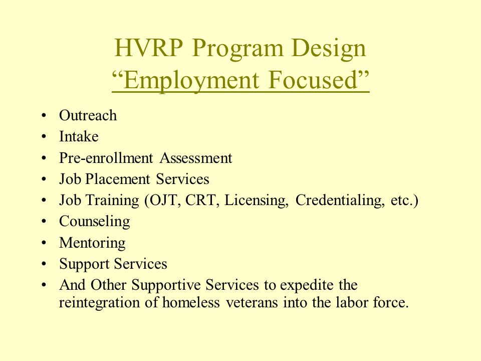 HVRP Program Design Employment Focused Outreach Intake Pre-enrollment Assessment Job Placement Services Job Training (OJT, CRT, Licensing, Credentialing, etc.) Counseling Mentoring Support Services And Other Supportive Services to expedite the reintegration of homeless veterans into the labor force.