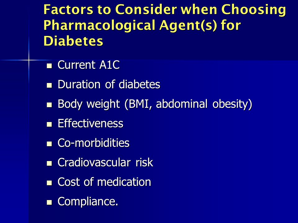 Factors to Consider when Choosing Pharmacological Agent(s) for Diabetes Current A1C Current A1C Duration of diabetes Duration of diabetes Body weight