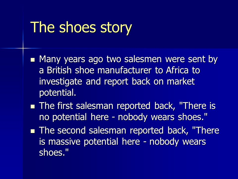 The shoes story Many years ago two salesmen were sent by a British shoe manufacturer to Africa to investigate and report back on market potential. Man