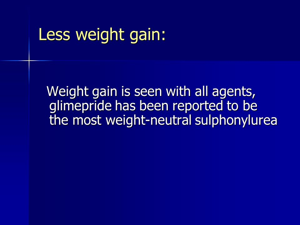 Less weight gain: Weight gain is seen with all agents, glimepride has been reported to be the most weight-neutral sulphonylurea Weight gain is seen wi