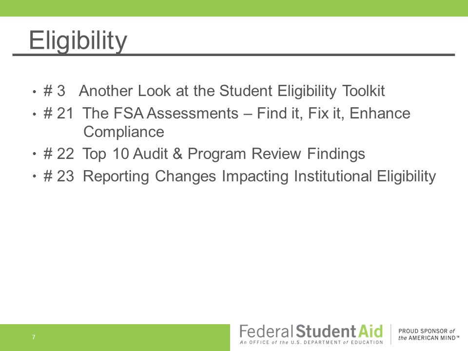 Eligibility 7 # 3 Another Look at the Student Eligibility Toolkit # 21 The FSA Assessments – Find it, Fix it, Enhance Compliance # 22 Top 10 Audit & Program Review Findings # 23 Reporting Changes Impacting Institutional Eligibility
