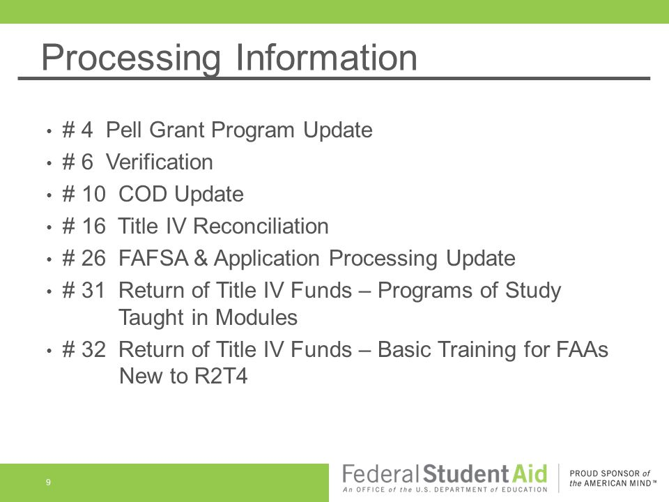 Processing Information 9 # 4 Pell Grant Program Update # 6 Verification # 10 COD Update # 16 Title IV Reconciliation # 26 FAFSA & Application Processing Update # 31 Return of Title IV Funds – Programs of Study Taught in Modules # 32 Return of Title IV Funds – Basic Training for FAAs New to R2T4