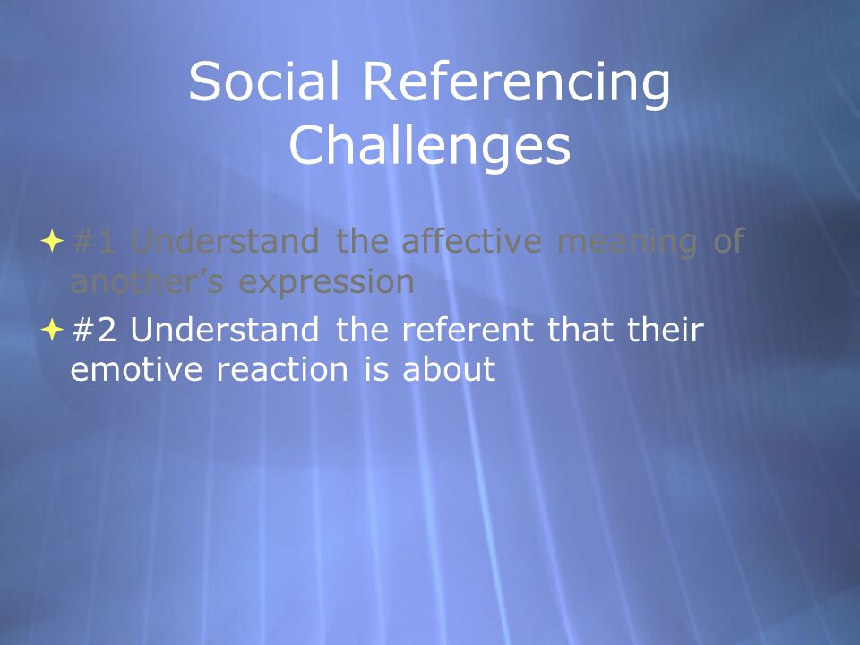 Social Referencing Challenges #1 Understand the affective meaning of anothers expression #2 Understand the referent that their emotive reaction is about #1 Understand the affective meaning of anothers expression #2 Understand the referent that their emotive reaction is about