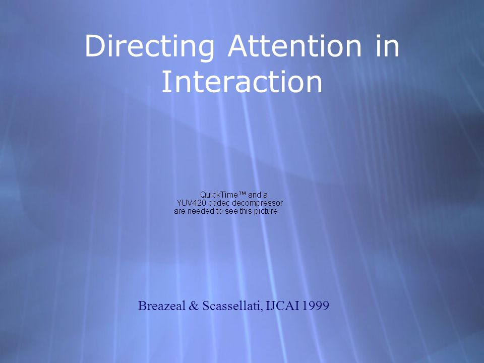 Directing Attention in Interaction Breazeal & Scassellati, IJCAI 1999
