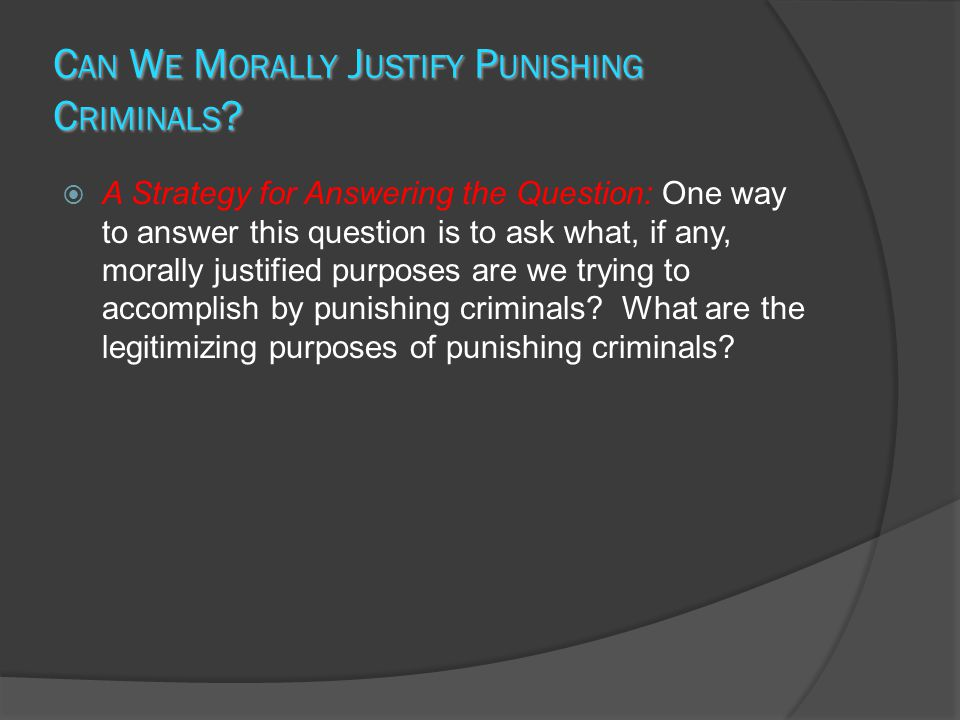 C AN W E M ORALLY J USTIFY P UNISHING C RIMINALS ? A Strategy for Answering the Question: One way to answer this question is to ask what, if any, mora